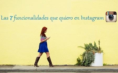 Las 7 funcionalidades que quiero en Instagram